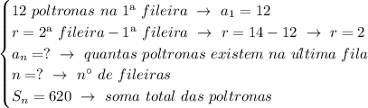 \begin{cases}12~poltronas~na~1\ª~fileira~\to~a_1=12\\r=2\ª~fileira-1\ª~fileira~\to~r=14-12~\to~r=2\\a_n=?~\to~quantas~poltronas~existem~na~u\´ltima~fila\\n=?~\to~n\°~de~fileiras\\S_n=620~\to~soma~total~das~poltronas\end{cases}
