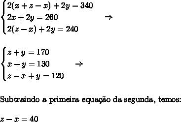\begin{cases}2(x+z-x)+2y=340\\2x+2y=260\\2(z-x)+2y=240\end{cases}\Rightarrow\\\\\\ \begin{cases}z+y=170\\x+y=130\\z-x+y=120\end{cases}\Rightarrow\\\\\\ \text{Subtraindo a primeira equa\c{c}\~ao da segunda, temos:}\\\\ z-x=40