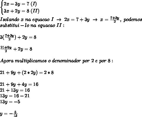 \begin{cases}2x-3y=7~(I)\\3x+2y=8~(II)\end{cases}\\\\Isolando~x~na~equacao~I~\to~2x=7+3y~\to~x= \frac{7+3y}{2},~podemos\\substitui-lo~na~equacao~II:\\\\3( \frac{7+3y}{2})+2y=8\\\\ \frac{21+9y}{2}+2y=8\\\\Agora~multiplicamos~o~denominador~por~2~e~por~8:\\\\ 21+9y+(2*2y)=2*8\\\\ 21+9y+4y=16\\ 21+13y=16\\ 13y=16-21\\ 13y=-5\\\\y=-\frac{5}{13}