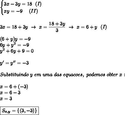 \begin{cases}3x-3y=18~~(I)\\xy=-9~~~~(II)\end{cases}\\\\\\3x=18+3y~\to~x= \dfrac{18+3y}{3}~\to~x=6+y ~~(I)\\\\(6+y)y=-9\\6y+y^2=-9\\y^2+6y+9=0\\\\y'=y''=-3\\\\Substituindo~y~em~uma~das~equacoes,~podemos~obter~x:\\\\x=6+(-3)\\x=6-3\\x=3\\\\\boxed{S_{x,y} =\{(3,-3)\}}