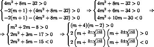 \begin{cases}4m^2+8m-32>0\\-2(m+1)+(4m^2+8m-32)>0\\-2(m+1)-(4m^2+8m-32)>0\end{cases}\Rightarrow\begin{cases}4m^2+8m-32>0\\4m^2+6m-34>0\\4m^2+10m-30<0\end{cases}\Rightarrow\\\Rightarrow\begin{cases}m^2+2m-8>0\\2m^2+3m-17>0\\2m^2+5m-15<0\end{cases}\Rightarrow\begin{cases}(m+4)(m-2)>0\\2\left(m+\frac{3-\sqrt{145}}2\right)\left(m+\frac{3+\sqrt{145}}2\right)>0\\2\left(m+\frac{5-\sqrt{145}}2\right)\left(m+\frac{5+\sqrt{145}}2\right)<0\end{cases}\\