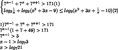 \begin{cases}7^{x-1}+7^x+7^{x+1}>171(1)\\log_3\frac{1}{x}+log_3(x^2+3x-9)\leq log_3(x^2+3x+\frac{1}{x}-10)(2)\end{cases}\\\\\\1)7^{x-1}+7^x+7^{x+1}>171\\7^{x-1}(1+7+49)>171\\7^{x-1}>3\\x-1>log_73\\x>log_721