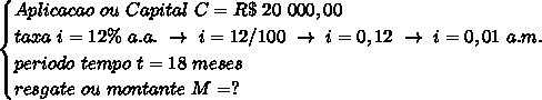 \begin{cases}Aplicacao~ou~Capital~C=R\$~20~000,00\\taxa~i=12\%~a.a.~\to~i=12/100~\to~i=0,12~\to~i=0,01~a.m.\\periodo~tempo~t=18~meses\\resgate~ou~montante~M=?\end{cases}