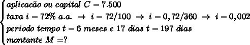 \begin{cases}aplicac\~ao~ou~capital~C=7.500\\taxa~i=72\%~a.a.~\to~i=72/100~\to~i=0,72/360~\to~i=0,002\\periodo~tempo~t=6~meses~e~17~dias~t=197~dias\\montante~M=?\end{cases}