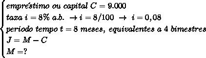 \begin{cases}empre\´stimo~ou~capital~C=9.000\\taxa~i=8\%~a.b.~\to i=8/100~\to~i=0,08\\periodo~tempo~t=8~meses,~equivalentes~a~4~bimestres\\J=M-C\\M=?\end{cases}