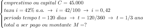 \begin{cases}emprestimo~ou~capital~C=45.000\\taxa~i=42\%~a.a.~\to~i=42/100~\to~i=0,42\\periodo~tempo~t=120~dias~\to~t=120/360~\to~t=1/3~ano\\total~a~ser~pago~ou~montante~M=?\end{cases}