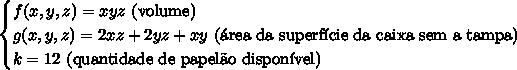 \begin{cases}f(x,y,z)=xyz\text{ (volume)}\\g(x,y,z)=2xz+2yz+xy\text{ (\'area da superf\'icie da caixa sem a tampa)}\\k=12\text{ (quantidade de papel\~ao dispon\'ivel)}\end{cases}