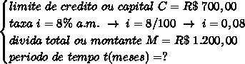 \begin{cases}limite~de~credito~ou~capital~C=R\$~700,00\\taxa~i=8\%~a.m.~\to~i=8/100~\to~i=0,08\\divida~total~ou~montante~M=R\$~1.200,00\\periodo~de~tempo~t(meses)=?\\\end{cases}