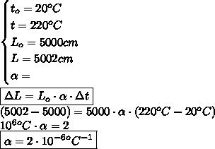 \begin{cases}t_o=20^oC\\t=220^oC\\L_o=5000cm\\L=5002cm\\\alpha=\end{cases}\\\\\boxed{\Delta L=L_o\cdot\alpha\cdot\Delta t}\\(5002-5000)=5000\cdot\alpha\cdot(220^oC-20^oC)\\10^6^oC\cdot\alpha=2\\\boxed{\alpha=2\cdot10^{-6}^oC^{-1}}