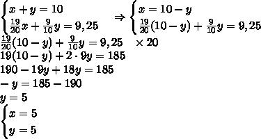\begin{cases}x+y=10\\\frac{19}{20}x+\frac9{10}y=9,25\end{cases}\Rightarrow\begin{cases}x=10-y\\\frac{19}{20}(10-y)+\frac9{10}y=9,25\end{cases}\\\frac{19}{20}(10-y)+\frac9{10}y=9,25\;\;\;\times20\\19(10-y)+2\cdot9y=185\\190-19y+18y=185\\-y=185-190\\y=5\\\begin{cases}x=5\\y=5\end{cases}