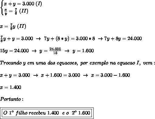\begin{cases}x+y=3.000~(I)\\ \frac{x}{y}= \frac{7}{8}~(II)  \end{cases}\\\\\\x= \frac{7}{8}y~(II)\\\\ \frac{7}{8}y+y=3.000~\to~7y+(8*y)=3.000*8~\to7y+8y=24.000\\\\15y=24.000~\to~y=  \frac{24.000}{15}~\to~y=1.600\\\\Trocando~y~em~uma~das~equacoes,~por~exemplo~na~equacao~I,~vem:\\\\x+y=3.000~\to~x+1.600=3.000~\to~x=3.000-1.600\\\\x=1.400\\\\Portanto:\\\\\boxed{\boxed{O~1 ^{o}~filho~recebeu~1.400~~e~o~~2 ^{o}~1.600}}