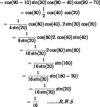 \begin{gathered}= \cos(90 - 10) \sin(30) \cos(90 - 40) \cos(90 - 70) \\ = \cos(80) \: \frac{1}{2} \: \cos(40) \: \cos(20) \\ = \frac{1}{4 \sin(20) } \cos(8 0 ) \cos(40) . \: 2 \sin(20) \cos(20) \\ = \frac{1}{8 \sin(20) } \cos(80) 2. \cos(40) \sin(40) \\ = \frac{1}{16 \sin(20) } 2 \cos(80) \sin(80 ) \\ = \frac{1}{16 \sin(20) } \sin(160) \\ = \frac{1}{16 \sin(20) } \sin(180 - 20) \\ = \frac{1}{16 \sin(20) } \sin(20) \\ = \frac{1}{16} \: \: \: \: \: \: \: \: .........R.H.S\end{gathered}