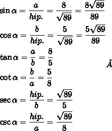 \begin{gathered} \sin \alpha = \frac{a} {{hip.}} = \frac{8} {{\sqrt {89} }} = \frac{{8\sqrt {89} }} {{89}} \hfill \\ \cos \alpha = \frac{b} {{hip.}} = \frac{5} {{\sqrt {89} }} = \frac{{5\sqrt {89} }} {{89}} \hfill \\ \tan \alpha = \frac{a} {b} = \frac{8} {5} \hfill \\ \cot \alpha = \frac{b} {a} = \frac{5} {8} \hfill \\ \sec \alpha = \frac{{hip.}} {b} = \frac{{\sqrt {89} }} {5} \hfill \\ \csc \alpha = \frac{{hip.}} {a} = \frac{{\sqrt {89} }} {8} \hfill \\ \end{gathered}