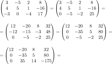/begin{pmatrix} 3 &  -5& 2 &8 //   4&5  & 1 &-16 //  -3 & 0 &  -4& 17 /end{pmatrix} =/begin{pmatrix} 3 &  -5& 2 &8 //   4&5  & 1 &-16 //  0 & -5 & -2 & 25 /end{pmatrix}= // // // =/begin{pmatrix} 12 &  -20& 8 &32 //  -12& -15 & -3 & 48//  0 & -5 &  -2& 25 /end{pmatrix} = /begin{pmatrix} 12 &  -20& 8 &32 //   0& -35  & 5 & 80 //  0 & -5 & -2 & 25 /end{pmatrix}=  //  //  // = /begin{pmatrix} 12 &  -20& 8 &32 //   0& -35  & 5 & 80 //  0 & 35 & 14 & -175 /end{pmatrix} =