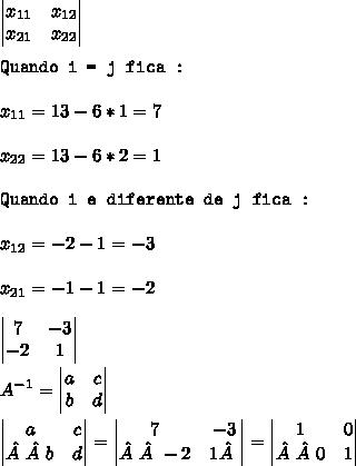 \begin{vmatrix} x_{11}  &  x_{12} \\   x_{21} &  x_{22} \end{vmatrix}\\\\\texttt{Quando i = j fica :}\\\\x_{11} = 13 - 6*1 = 7\\\\x_{22} = 13 - 6*2 = 1\\\\\texttt{Quando i e diferente de j fica :}\\\\x_{12} = -2 - 1 = -3\\\\x_{21} = -1 - 1 = -2\\\\\begin{vmatrix}7 & -3\\  -2&1 \end{vmatrix}\\\\A^{-1} = \begin{vmatrix}a & c \\  b& d\end{vmatrix}\\\\\begin{vmatrix}a & c\\b& d\end{vmatrix}= \begin{vmatrix}7 & -3\\-2&1\end{vmatrix} = \begin{vmatrix}1 &0 \\0& 1\end{vmatrix} \\\\