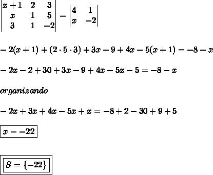 \begin{vmatrix} x+1 & 2 & 3 \\ x & 1 & 5 \\ 3 & 1 & -2 \end{vmatrix} = \begin{vmatrix} 4 & 1 \\ x & -2 \end{vmatrix} \\\\\\ -2 (x+1) + (2 \cdot 5 \cdot 3) + 3x - 9 + 4x - 5 (x+1) = -8-x \\\\ -2x - 2 + 30 + 3x - 9 + 4x - 5x - 5 = -8-x \\\\ organizando \\\\ -2x + 3x + 4x - 5x + x = -8 + 2 - 30 + 9 + 5 \\\\ \boxed{x = -22} \\\\\\ \boxed{\boxed{S = \{-22\}}}