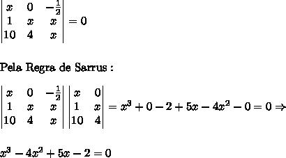 \begin{vmatrix} x & 0 & -\frac12\\ 1 & x & x\\ 10 & 4 & x\\ \end{vmatrix}=0\\\\\\ \text{Pela Regra de Sarrus}:\\\\ \begin{vmatrix} x & 0 & -\frac12\\ 1 & x & x\\ 10 & 4 & x\\ \end{vmatrix}\begin{vmatrix} x & 0 \\ 1 & x \\ 10 & 4 \\ \end{vmatrix}=x^3+0-2+5x-4x^2-0=0 \Rightarrow\\\\\\ x^3-4x^2+5x-2=0
