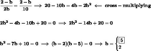 \bf \cfrac{2-b}{2b}=\cfrac{2-b}{10}\implies 20-10b=4b-2b^2\impliedby cross-multiplying\\\\\\2b^2-4b-10b+20=0\implies 2b^2-14b+20=0\\\\\\b^2-7b+10=0\implies (b-2)(b-5)=0\implies b=\begin{cases}\boxed{5}\\2\end{cases}