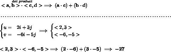 \bf \stackrel{\textit{dot product}}{<a,b>\cdot <c,d>}\implies (a\cdot c)+(b\cdot d) \\\\[-0.35em] ~\dotfill\\\\ \begin{cases} u=&2i+3j\\ v=&-6i-5j \end{cases}\implies \begin{cases} <2,3>\\ <-6,-5> \end{cases} \\\\\\ <2,3>\cdot <-6,-5>\implies (2\cdot -6)+(3\cdot -5)\implies -27