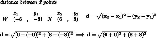 \bf \textit{distance between 2 points}\\ \quad \\\begin{array}{lllll}&x_1&y_1&x_2&y_2\\%  (a,b)W&({{ -6}}\quad ,&{{ -8}})\quad %  (c,d)X&({{ 6}}\quad ,&{{ 8}})\end{array}\quad %  distance valued = \sqrt{({{ x_2}}-{{ x_1}})^2 + ({{ y_2}}-{{ y_1}})^2}\\\\\\d=\sqrt{[6-(-6)]^2+[8-(-8)]^2}\implies d=\sqrt{(6+6)^2+(8+8)^2}