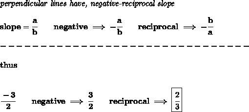 \bf \textit{perpendicular lines have, negative-reciprocal slope}\\\\slope=\cfrac{a}{{{ b}}}\qquad negative\implies  -\cfrac{a}{{{ b}}}\qquad reciprocal\implies - \cfrac{{{ b}}}{a}\\\\-------------------------------\\\\thus\\\\\\\cfrac{-3}{2}\qquad negative\implies \cfrac{3}{2}\qquad reciprocal\implies \boxed{\cfrac{2}{3}}