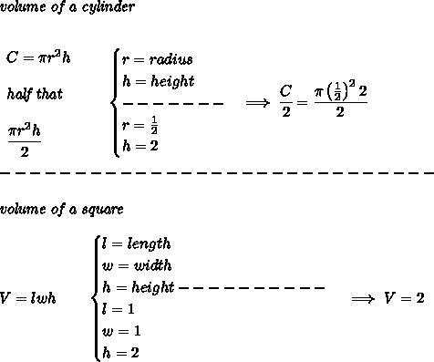 \bf \textit{volume of a cylinder}\\\\\begin{array}{llll}C=\pi r^2 h\\\\\textit{half that}\\\\\cfrac{\pi r^2 h}{2}\end{array}\qquad \begin{cases}r=radius\\h=height\\-------\\r=\frac{1}{2}\\h=2\end{cases}\implies \cfrac{C}{2}=\cfrac{\pi \left(  \frac{1}{2}\right)^2 2}{2}\\\\-----------------------------\\\\\textit{volume of a square}\\\\V=lwh\qquad \begin{cases}l=length\\w=width\\h=height----------\\l=1\\w=1\\h=2\end{cases}\implies V=2