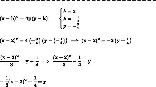 bf -------------------------------\\(x-{{ h}})^2=4{{ p}}(y-{{ k}}) qquad begin{cases}h=2\k=-frac{1}{4}\p=-frac{3}{4}end{cases}\\\(x-2)^2=4left( -frac{3}{4} right)left( y-left( -frac{1}{4} right) right)implies (x-2)^2=-3left( y+frac{1}{4} right)\\\cfrac{(x-2)^2}{-3}=y+cfrac{1}{4}implies cfrac{(x-2)^2}{-3}-cfrac{1}{4}=y\\\-cfrac{1}{3}(x-2)^2-cfrac{1}{4}=y