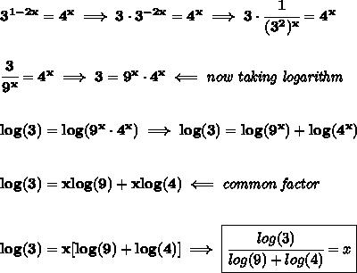 \bf 3^{1-2x}=4^x\implies 3\cdot 3^{-2x}=4^x\implies 3\cdot \cfrac{1}{(3^2)^x}=4^x\\\\\\\cfrac{3}{9^x}=4^x\implies 3=9^x\cdot 4^x\impliedby \textit{now taking logarithm}\\\\\\log(3)=log(9^x\cdot 4^x)\implies log(3)=log(9^x)+log(4^x)\\\\\\log(3)=xlog(9)+xlog(4)\impliedby \textit{common factor}\\\\\\log(3)=x[log(9)+log(4)]\implies \boxed{\cfrac{log(3)}{log(9)+log(4)}=x}