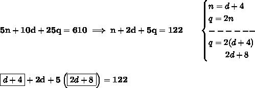 bf 5n+10d+25q=610implies n+2d+5q=122qquad begin{cases}n=d+4\q=2n\------\q=2(d+4)\qquad 2d+8end{cases}\\\boxed{d+4}+2d+5left( boxed{2d+8} right)=122