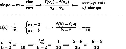\bf slope = {{ m}}= \cfrac{rise}{run} \implies \cfrac{{{ f(x_2)}}-{{ f(x_1)}}}{{{ x_2}}-{{ x_1}}}\impliedby \begin{array}{llll}average\ rate\\of\ change\end{array}\\\\-------------------------------\\\\f(x)= \cfrac{1}{x}  \qquad \begin{cases}x_1=2\\x_2=b\end{cases}\implies \cfrac{f(b)-f(2)}{b-2}=-\cfrac{1}{10}\\\\\\\cfrac{\frac{1}{b}-\frac{1}{2}}{b-2}=-\cfrac{1}{10}\implies \cfrac{\frac{2-b}{2b}}{b-2}=-\cfrac{1}{10}\implies \cfrac{2-b}{2b}=-\cfrac{b-2}{10}\\\\\\
