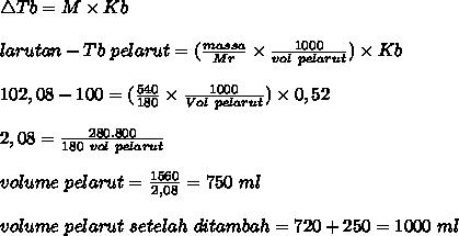 \bigtriangleup Tb=M\times Kb \\ \\\Tb~larutan-Tb~pelarut=(\frac{massa}{Mr} \times \frac{1000}{vol~pelarut} )\times Kb \\ \\ 102,08-100=( \frac{540}{180} \times \frac{1000}{Vol~pelarut} )\times 0,52 \\ \\ 2,08= \frac{280.800}{180~vol~pelarut} \\ \\ volume~pelarut= \frac{1560}{2,08}=750~ml \\ \\ volume~pelarut~setelah~ditambah=720+250=1000~ml