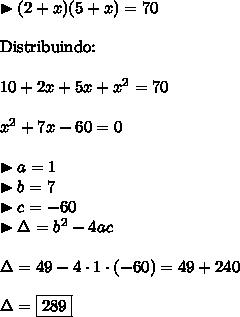 \blacktriangleright (2+x) (5+x) = 70 \\\\ \text{Distribuindo:} \\\\ 10 + 2x + 5x + x^2 = 70 \\\\ x^2 + 7x -60 = 0 \\\\ \blacktriangleright a = 1 \\ \blacktriangleright b = 7 \\ \blacktriangleright c = -60 \\ \blacktriangleright \Delta = b^2 - 4ac \\\\ \Delta = 49 - 4 \cdot 1 \cdot (-60) = 49 + 240 \\\\ \Delta = \boxed{289}