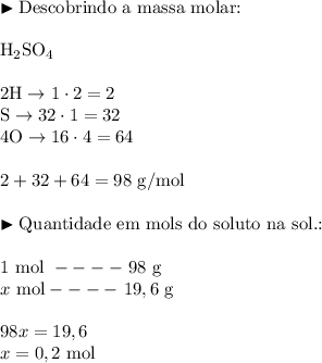 \blacktriangleright \text{Descobrindo a massa molar:} \\\\ \text{H}_2\text{SO}_4 \\\\ 2\text{H} \rightarrow 1\cdot 2 = 2 \\ \text{S} \rightarrow 32 \cdot 1 = 32 \\ 4 \text{O} \rightarrow 16 \cdot 4 = 64 \\\\ 2 + 32 + 64 = 98 \ \text{g/mol} \\\\ \blacktriangleright \text{Quantidade em mols do soluto na sol.:} \\\\ 1 \ \text{mol} \ ---- \ 98 \ \text{g} \\ x \ \text{mol} ---- \ 19,6 \ \text{g} \\\\ 98x = 19,6 \\ x = 0,2 \ \text{mol}