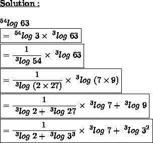 \bold{\underline{Solution:}}\\\\~^{54}log\ 63\\\boxed{=~^{54}log\ 3 \times ~^{3}log\ 63}\\\boxed{= \frac{1}{~^{3}log\ 54}  \times ~^{3}log\ 63}\\\boxed{= \frac{1}{~^{3}log\ (2 \times 27)}  \times ~^{3}log\ (7\times 9)}\\\boxed{= \frac{1}{~^{3}log\ 2+~^{3}log\ 27}  \times ~^{3}log\ 7+~^{3}log\ 9}\\\boxed{= \frac{1}{~^{3}log\ 2+~^{3}log\ 3^{3}}  \times ~^{3}log\ 7+~^{3}log\ 3^{2}}