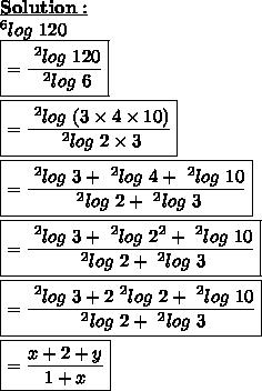 \bold{\underline{Solution:}}\\~^{6}log\ 120\\\boxed{= \frac{~^{2}log\ 120}{~^{2}log\ 6}}\\\\\boxed{= \frac{~^{2}log\ (3 \times 4 \times 10)}{~^{2}log\ 2 \times 3}}\\\\\boxed{= \frac{~^{2}log\ 3+~^{2}log\ 4+~^{2}log\ 10}{~^{2}log\ 2+~^{2}log\ 3}}\\\\\boxed{= \frac{~^{2}log\ 3+~^{2}log\ 2^{2}+~^{2}log\ 10}{~^{2}log\ 2+~^{2}log\ 3}}\\\\\boxed{= \frac{~^{2}log\ 3+2~^{2}log\ 2+~^{2}log\ 10}{~^{2}log\ 2+~^{2}log\ 3}}\\\\\boxed{= \frac{x+2+y}{1+x}}