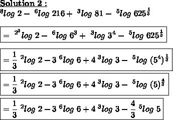 \bold{\underline{Solution\ 2 :}}\\~^{8}log\ 2-~^{6}log\ 216+~^{3}log\ 81-~^{5}log\ 625^{ \frac{1}{3} }\\\\\boxed{=~^{2^{3}}log\ 2-~^{6}log\ 6^{3}+~^{3}log\ 3^{4}-~^{5}log\ 625^{ \frac{1}{3} }}\\\\\boxed{= \frac{1}{3} ~^{2}log\ 2-3~^{6}log\ 6+4 ~^{3}log\ 3-~^{5}log\ (5^{4})^{ \frac{1}{3} }}\\\\\boxed{= \frac{1}{3} ~^{2}log\ 2-3~^{6}log\ 6+ 4 ~^{3}log\ 3-~^{5}log\ (5)^{ \frac{4}{3} }}\\\\\boxed{= \frac{1}{3} ~^{2}log\ 2-3~^{6}log\ 6+ 4~^{3}log\ 3- \frac{4}{3} ~^{5}log\ 5}