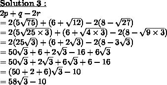 \bold{\underline{Solution\ 3 :}}\\2p+q-2r\\=2(5 \sqrt{75} )+(6+ \sqrt{12})-2 (8-\sqrt{27})\\=2(5 \sqrt{25 \times 3} )+(6+ \sqrt{4 \times 3})-2 (8-\sqrt{9 \times 3})\\=2(25 \sqrt{3} )+(6+ 2\sqrt{3})-2 (8-3\sqrt{3})\\=50 \sqrt{3} +6+ 2\sqrt{3}-16+6\sqrt{3}\\=50 \sqrt{3}+ 2\sqrt{3} +6\sqrt{3}+6-16\\=(50+ 2+6)\sqrt{3}-10\\=58\sqrt{3}-10