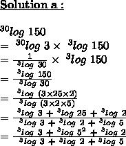\bold{\underline{Solution\ a :}}\\\\~^{30}log\ 150\\=~^{30}log\ 3 \times ~^{3}log\ 150\\= \frac{1}{~^{3}log\ 30} \times ~^{3}log\ 150\\= \frac{~^{3}log\ 150}{~^{3}log\ 30}\\= \frac{~^{3}log\ (3 \times 25 \times 2)}{~^{3}log\ (3 \times 2 \times 5)}\\= \frac{~^{3}log\ 3~+ ~^{3}log\ 25~+~^{3}log\ 2}{~^{3}log\ 3 ~+~^{3}log\ 2~+~^{3}log\ 5}\\= \frac{~^{3}log\ 3~+ ~^{3}log\ 5^{2}~+~^{3}log\ 2}{~^{3}log\ 3 ~+~^{3}log\ 2~+~^{3}log\ 5}