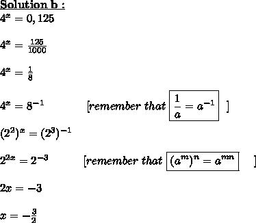\bold{\underline{Solution\ b :}}\\4^{x} = 0,125\\\\4^{x}= \frac{125}{1000}\\\\4^{x}= \frac{1}{8}\\\\4^{x}= 8^{-1}~~~~~~~~~~~[remember\ that\  \boxed{\frac{1}{a}=a^{-1}} ~~]\\\\(2^{2})^{x} = (2^{3})^{-1}\\\\2^{2x} = 2^{-3} ~~~~~~~~~[remember\ that\ \boxed{(a^{m})^{n}=a^{mn}}~~~~]\\\\2x=-3\\\\x= -\frac{3}{2}