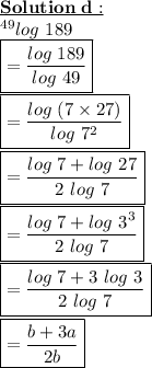 \bold{\underline{Solution\ d:}}\\~^{49}log\ 189\\\boxed{= \frac{log\ 189}{log\ 49} }\\\boxed{= \frac{log\ (7 \times 27)}{log\ 7^{2}} }\\\boxed{= \frac{log\ 7+log\ 27}{2\ log\ 7} }\\\boxed{= \frac{log\ 7+log\ 3^{3}}{2\ log\ 7} }\\\boxed{= \frac{log\ 7+3\ log\ 3}{2\ log\ 7} }\\\boxed{= \frac{b+3a}{2b} }
