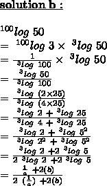 \bold{\underline{solution\ b :}}\\\\~^{100}log\ 50\\=~^{100}log\ 3 \times ~^{3}log\ 50\\= \frac{1}{~^{3}log\ 100} \times ~^{3}log\ 50\\= \frac{~^{3}log\ 50}{~^{3}log\ 100}\\= \frac{~^{3}log\ (2 \times 25)}{~^{3}log\ (4 \times 25)}\\= \frac{~^{3}log\ 2~+ ~^{3}log\ 25}{~^{3}log\ 4~+~^{3}log\ 25}\\= \frac{~^{3}log\ 2~+ ~^{3}log\ 5^{2}}{~^{3}log\ 2^{2}~+~^{3}log\ 5^{2}}\\= \frac{~^{3}log\ 2~+ 2~^{3}log\ 5}{2~^{3}log\ 2~+2~^{3}log\ 5}\\= \frac{ \frac{1}{a} ~+ 2(b)}{2~( \frac{1}{a} )~+2(b)}