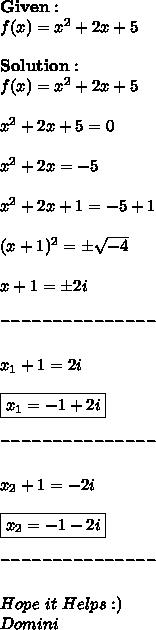 \bold{Given:} \\ f(x)=x^2+2x+5 \\ \\ \bold{Solution}: \\ f(x)=x^2+2x+5 \\ \\ x^2+2x+5=0 \\ \\ x^2+2x=-5 \\ \\ x^2+2x+1=-5+1 \\ \\ (x+1)^2=\pm \sqrt{-4} \\ \\ x+1=\pm2i \\ \\^{---------------} \\ \\x_1+1=2i \\\\\boxed{x_1=-1+2i} \\ \\^{---------------} \\ \\x_2+1=-2i \\ \\\boxed{x_2=-1-2i} \\ \\^{---------------} \\ \\Hope\ it\ Helps :) \\ Domini