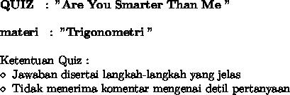 "\bold{QUIZ~~:~""Are~You~Smarter~Than~Me~""} \\ \\ \bold{materi~~:~""Trigonometri~""} \\ \\ \text{Ketentuan~Quiz~:} \\ \diamond~\text{Jawaban disertai langkah-langkah yang jelas} \\ \diamond~\text{Tidak menerima komentar mengenai detil pertanyaan}"