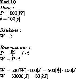 \bold Z\bold a\bold d.\bold1 \bold0\\Dane:\\P = 500[W] \\t =100[s]\\\\Szukane :\\W = ? \\\\Rozwiazanie :\\P =  \frac{W}{t} \ \ \ \ / \cdot t \\W = P \cdot t \\\\W = 500[W] \cdot 100[s] = 500[ \frac{J}{s} ] \cdot 100[s]\\W = 50000[J] = 50[kJ]