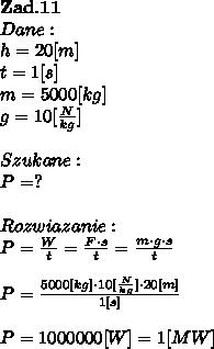\bold Z\bold a\bold d.\bold1 \bold1\\Dane:\\h=20[m]\\t=1[s]\\m = 5000[kg]\\g = 10[ \frac{N}{kg}] \\\\Szukane :\\P = ? \\\\Rozwiazanie :\\P =  \frac{W}{t} =  \frac{F \cdot s}{t} =  \frac{m\cdot g \cdot s}{t} \\\\P =  \frac{5000[kg] \cdot 10[ \frac{N}{kg}] \cdot 20[m] }{1[s]}\\\\P=1000000[W] = 1[MW]