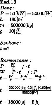 \bold Z\bold a\bold d.\bold1 \bold3\\Dane:\\P = 50[kW] = 50000[W]\\h = 180[m]\\m = 500000[kg] \\g = 10[ \frac{N}{kg}] \\\\Szukane :\\t = ? \\\\Rozwiazanie :\\P =  \frac{W}{t}  \ \ \ \ / \cdot t \\W = P \cdot t \ \ \ \ / : P \\t =  \frac{W}{P} =  \frac{F \cdot h}{P} =  \frac{m\cdot g \cdot h}{P} \\\\t =  \frac{500000[kg] \cdot 10[ \frac{N}{kg}] \cdot 180[m] }{50000[W]} \\\\t = 18000[s] = 5[h]