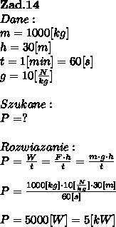 \bold Z\bold a\bold d.\bold1 \bold4\\Dane:\\m = 1000[kg]\\h = 30[m]\\t = 1[min] = 60[s]\\g = 10[ \frac{N}{kg}]\\\\Szukane :\\P = ? \\\\Rozwiazanie :\\P =  \frac{W}{t} =  \frac{F \cdot h}{t} =  \frac{m \cdot g \cdot h}{t} \\\\P =  \frac{1000[kg] \cdot 10[ \frac{N}{kg}] \cdot 30[m] }{60[s]}  \\\\P = 5000[W] = 5[kW]