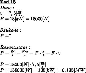 \bold Z\bold a\bold d.\bold1 \bold5\\Dane:\\v = 7,5[ \frac{m}{s}]\\F = 18[kN] = 18000[N] \\\\Szukane :\\P = ? \\\\Rozwiazanie :\\P =  \frac{W}{t}  =  \frac{F \cdot s}{t} = F \cdot  \frac{s}{t}  = F \cdot v \\\\P =  18000[N] \cdot 7,5[ \frac{m}{s}] \\P=135000[W] = 135 [kW] = 0,135 [MW]