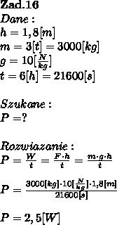 \bold Z\bold a\bold d.\bold1 \bold6\\Dane:\\h = 1,8[m]\\m = 3[t] = 3000[kg] \\ g = 10[ \frac{N}{kg}] \\t = 6[h] = 21600[s]\\\\Szukane :\\P = ? \\\\Rozwiazanie :\\P =  \frac{W}{t}   =  \frac{F \cdot h}{t}  =  \frac{m \cdot g \cdot h}{t} \\\\P =  \frac{3000[kg] \cdot 10[ \frac{N}{kg}] \cdot 1,8 [m] }{21600[s]} \\\\P = 2,5 [W]
