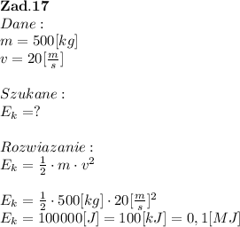 \bold Z\bold a\bold d.\bold1 \bold7 \\Dane:\\m = 500[kg] \\v = 20[ \frac{m}{s} ] \\\\Szukane :\\E_k = ? \\\\Rozwiazanie :\\E_k =  \frac{1}{2}\cdot m \cdot v^2\\\\E_k =  \frac{1}{2}\cdot 500[kg] \cdot 20[ \frac{m}{s}] ^2  \\E_k =  100000[J] = 100[kJ] = 0,1 [MJ]